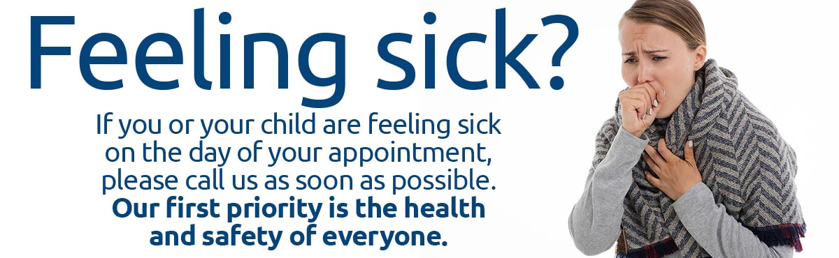 Feeling sick? Please contact us to reschedule your child's appointment.