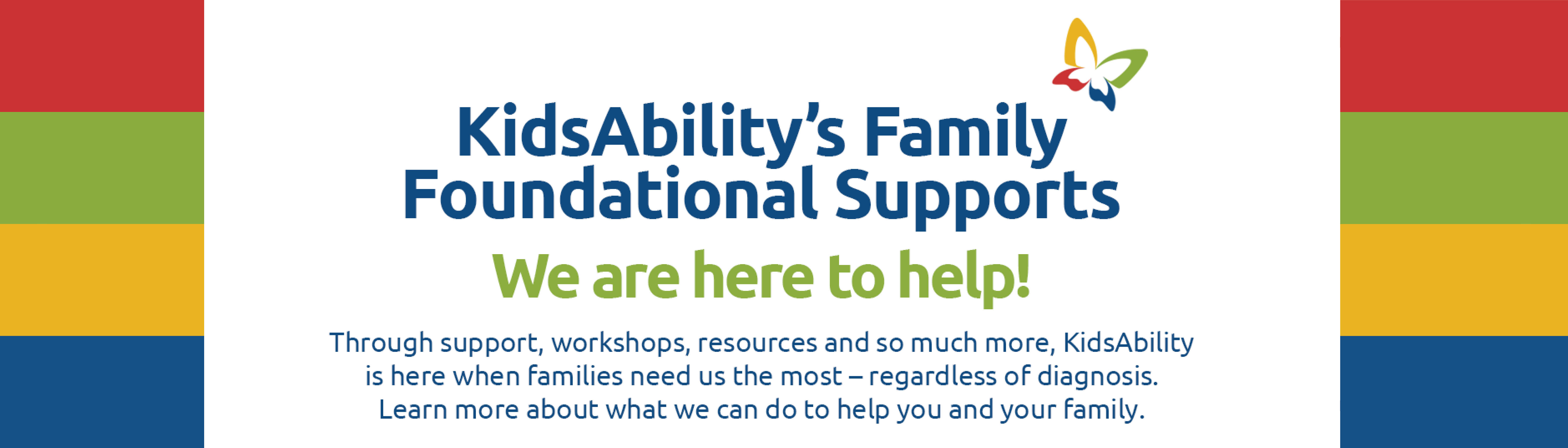 Foundational Family Supports at KidsAbility. No diagnosis needed. Learn more about how we can help